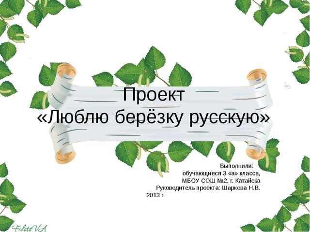 Проект «Люблю берёзку русскую» Выполнили: обучающиеся 3 «а» класса, МБОУ СОШ...