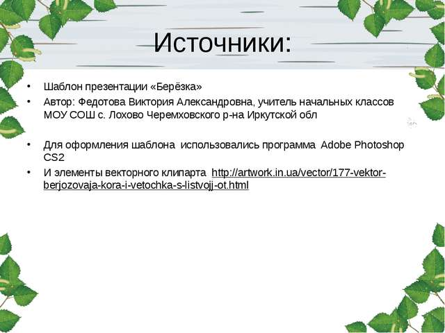 Источники: Шаблон презентации «Берёзка» Автор: Федотова Виктория Александров...