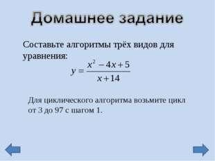 Составьте алгоритмы трёх видов для уравнения: Для циклического алгоритма возь