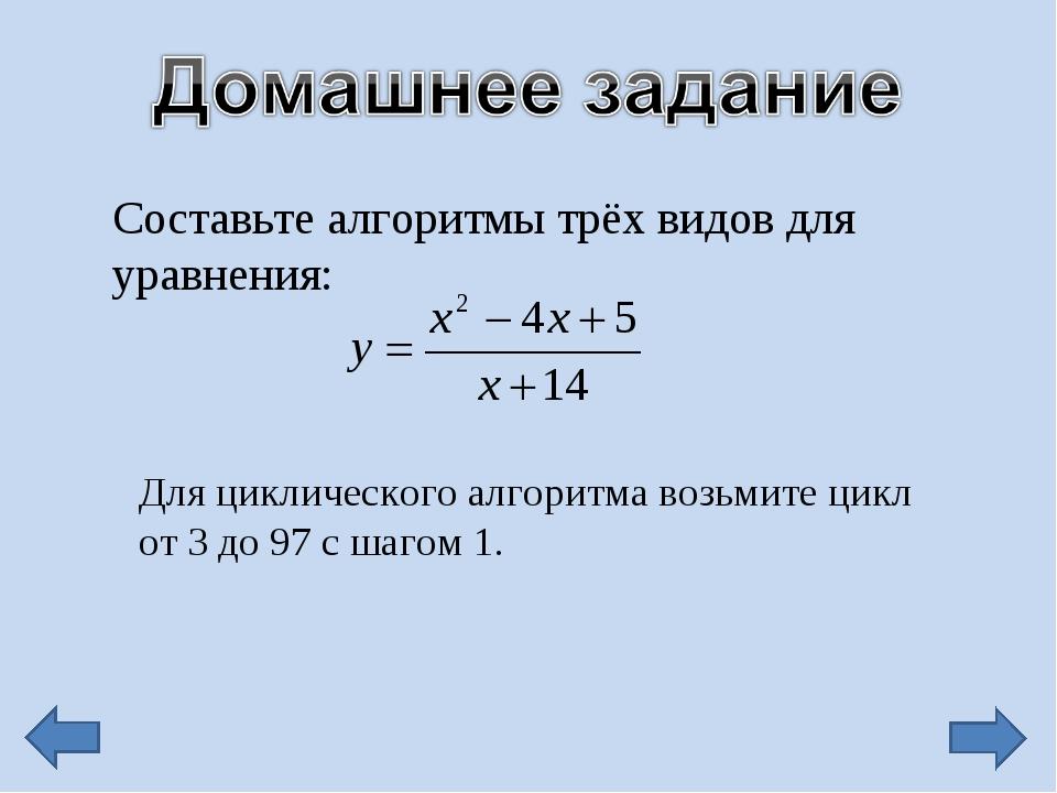 Составьте алгоритмы трёх видов для уравнения: Для циклического алгоритма возь...