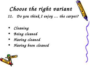 Choose the right variant 11. Do you think I enjoy … the carpet? Cleaning Bei