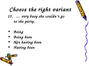Choose the right variant … very busy she couldn't go to the party. Being Bei