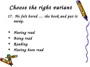 Choose the right variant 17. He felt bored … the book and put it away. Having