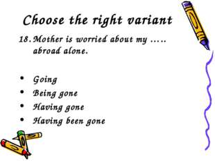 Choose the right variant Mother is worried about my ….. abroad alone. Going B
