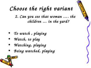 Choose the right variant 2. Can you see that woman …. the children … in the y
