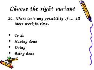Choose the right variant 20. There isn't any possibility of … all these work