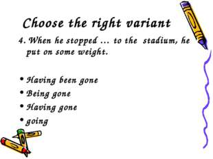 Choose the right variant 4. When he stopped … to the stadium, he put on some
