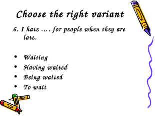 Choose the right variant 6. I hate …. for people when they are late. Waiting