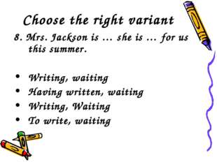 Choose the right variant 8. Mrs. Jackson is … she is … for us this summer. Wr