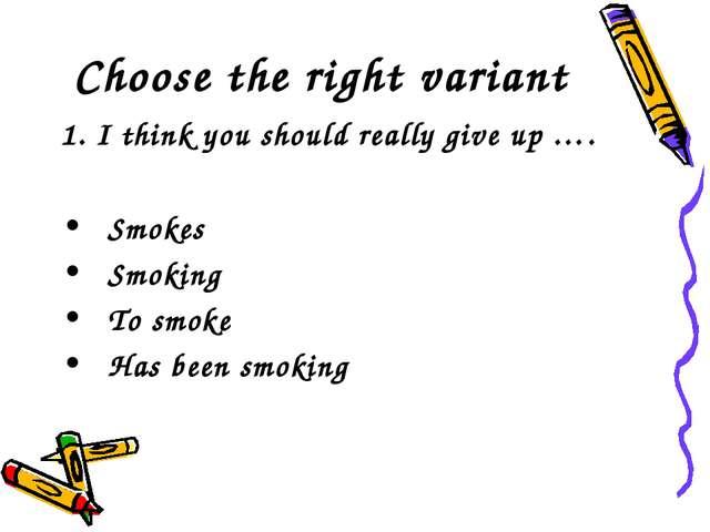 Choose the right variant 1. I think you should really give up …. Smokes Smoki...