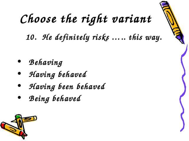 Choose the right variant 10. He definitely risks ….. this way. Behaving Havin...