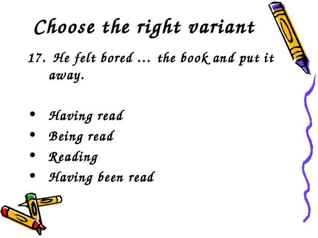 Choose the right variant 17. He felt bored … the book and put it away. Having...