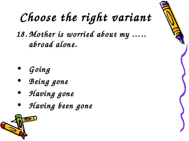 Choose the right variant Mother is worried about my ….. abroad alone. Going B...