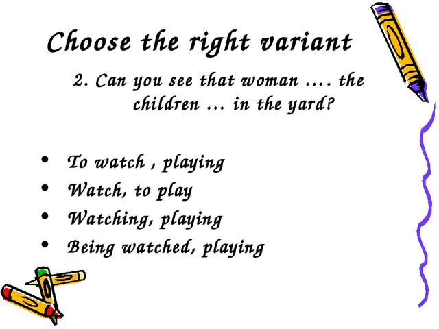 Choose the right variant 2. Can you see that woman …. the children … in the y...