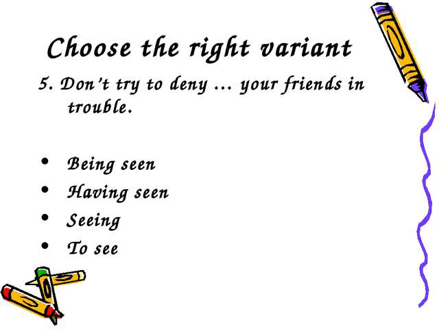 Choose the right variant 5. Don't try to deny … your friends in trouble. Bein...