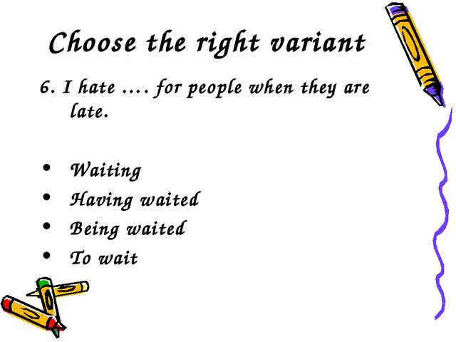 Choose the right variant 6. I hate …. for people when they are late. Waiting...