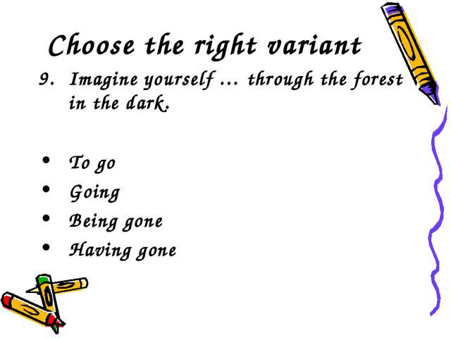 Choose the right variant Imagine yourself … through the forest in the dark. T...
