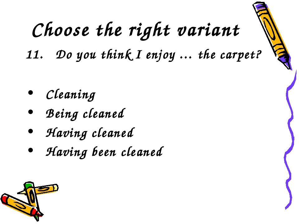 Choose the right variant 11. Do you think I enjoy … the carpet? Cleaning Bei...