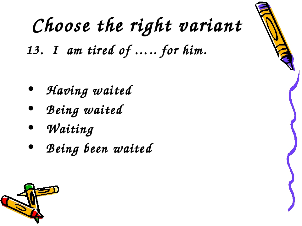Choose the right variant 13. I am tired of ….. for him. Having waited Being w...