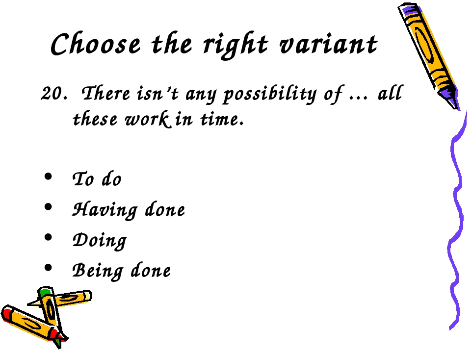 Choose the right variant 20. There isn't any possibility of … all these work...