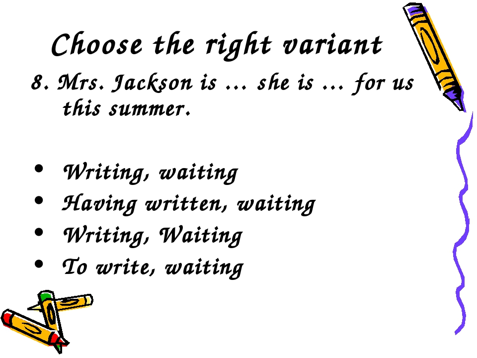 Choose the right variant 8. Mrs. Jackson is … she is … for us this summer. Wr...