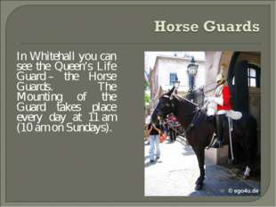 In Whitehall you can see the Queen's Life Guard – the Horse Guards. The Mount