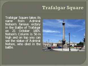 Trafalgar Square takes its name from Admiral Nelson's famous victory in the B