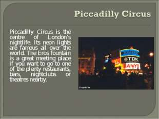 Piccadilly Circus is the centre of London's nightlife. Its neon lights are fa