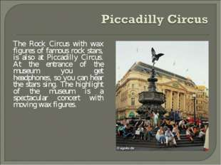 The Rock Circus with wax figures of famous rock stars, is also at Piccadilly