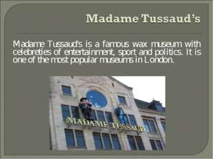 Madame Tussaud's is a famous wax museum with celebreties of entertainment, sp
