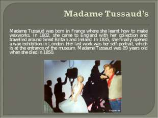 Madame Tussaud was born in France where she learnt how to make waxworks. In 1
