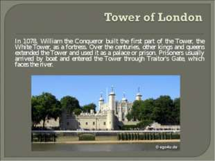 In 1078, William the Conqueror built the first part of the Tower, the White T
