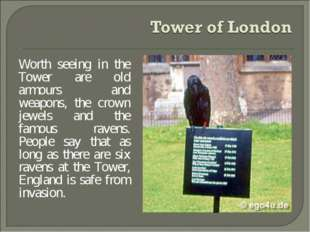 Worth seeing in the Tower are old armours and weapons, the crown jewels and t