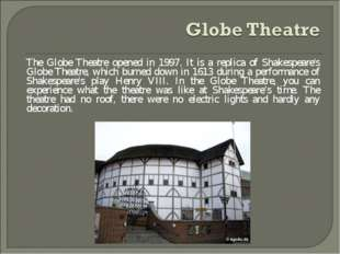 The Globe Theatre opened in 1997. It is a replica of Shakespeare's Globe Thea