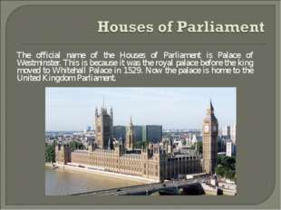 The official name of the Houses of Parliament is Palace of Westminster. This