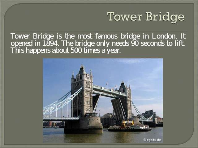 Tower Bridge is the most famous bridge in London. It opened in 1894. The brid...