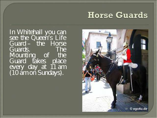In Whitehall you can see the Queen's Life Guard – the Horse Guards. The Mount...