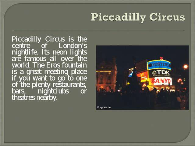 Piccadilly Circus is the centre of London's nightlife. Its neon lights are fa...
