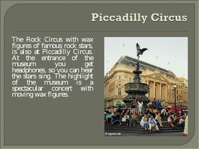The Rock Circus with wax figures of famous rock stars, is also at Piccadilly...