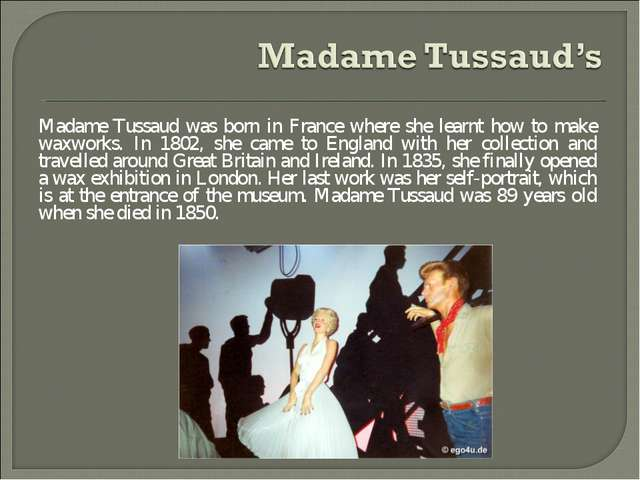 Madame Tussaud was born in France where she learnt how to make waxworks. In 1...