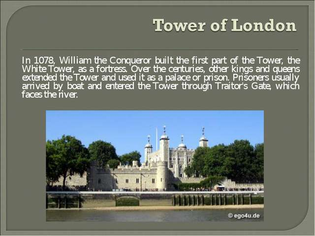 In 1078, William the Conqueror built the first part of the Tower, the White T...