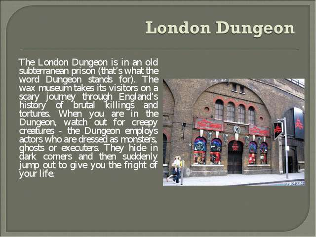 The London Dungeon is in an old subterranean prison (that's what the word Dun...