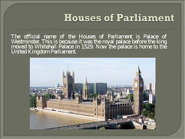 The official name of the Houses of Parliament is Palace of Westminster. This...