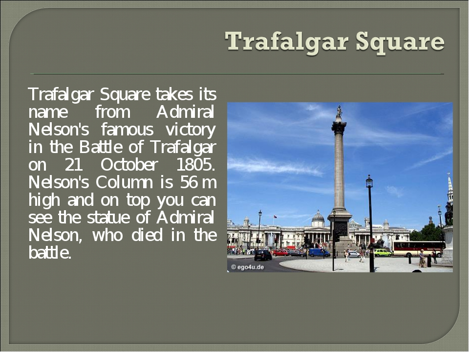 Trafalgar Square takes its name from Admiral Nelson's famous victory in the B...
