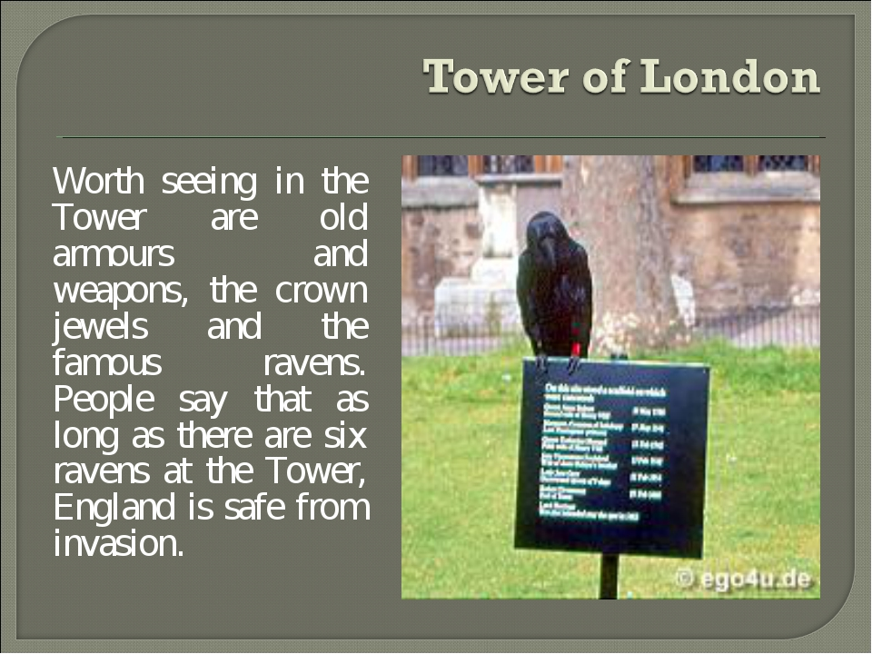 Worth seeing in the Tower are old armours and weapons, the crown jewels and t...