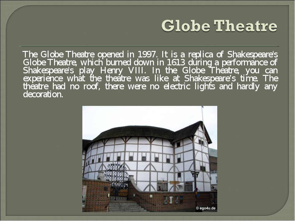 The Globe Theatre opened in 1997. It is a replica of Shakespeare's Globe Thea...