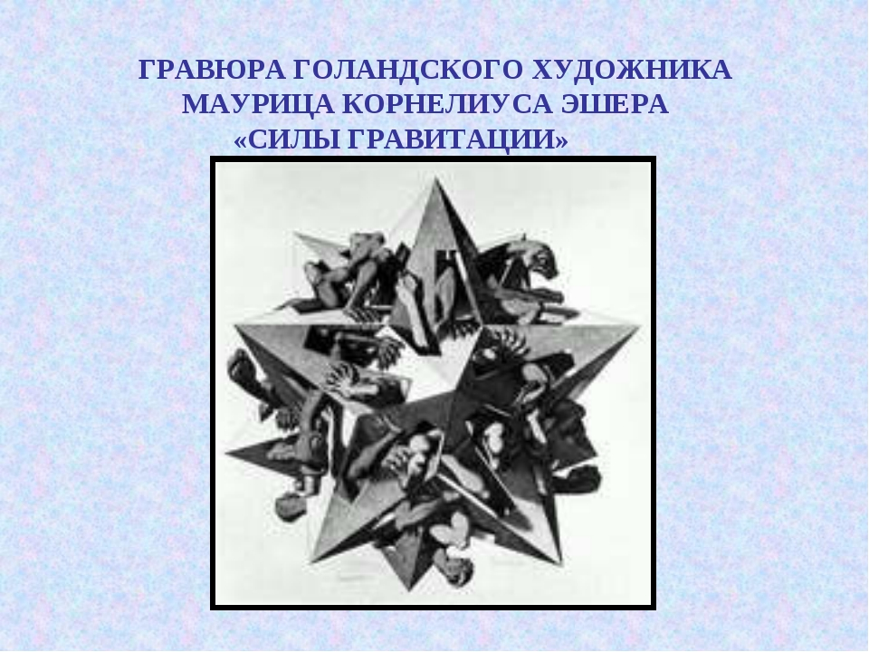 ГРАВЮРА ГОЛАНДСКОГО ХУДОЖНИКА МАУРИЦА КОРНЕЛИУСА ЭШЕРА «СИЛЫ ГРАВИТАЦИИ»