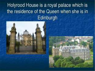 Holyrood House is a royal palace which is the residence of the Queen when she