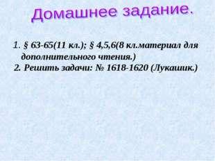 1. § 63-65(11 кл.); § 4,5,6(8 кл.материал для дополнительного чтения.) 2. Реш