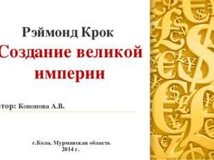 Рэймонд Крок Создание великой империи Автор: Кононова А.В. г.Кола, Мурманская